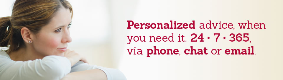 Personalized advice, when you need it, 24/7/365, via phone, chat or email